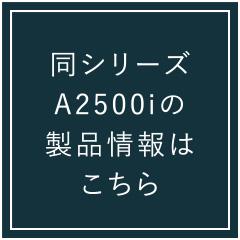 同シリーズのA2500iの製品情報はこちら